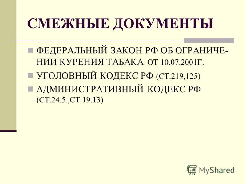 СМЕЖНЫЕ ДОКУМЕНТЫ ФЕДЕРАЛЬНЫЙ ЗАКОН РФ ОБ ОГРАНИЧЕ- НИИ КУРЕНИЯ ТАБАКА ОТ 10.07.2001Г. УГОЛОВНЫЙ КОДЕКС РФ (СТ.219,125) АДМИНИСТРАТИВНЫЙ КОДЕКС РФ (СТ.24.5.,СТ.19.13)