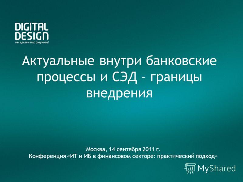 Актуальные внутри банковские процессы и СЭД – границы внедрения Москва, 14 сентября 2011 г. Конференция «ИТ и ИБ в финансовом секторе: практический подход»