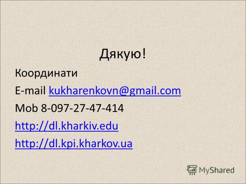 Дякую! Координати E-mail kukharenkovn@gmail.comkukharenkovn@gmail.com Mob 8-097-27-47-414 http://dl.kharkiv.edu http://dl.kpi.kharkov.ua
