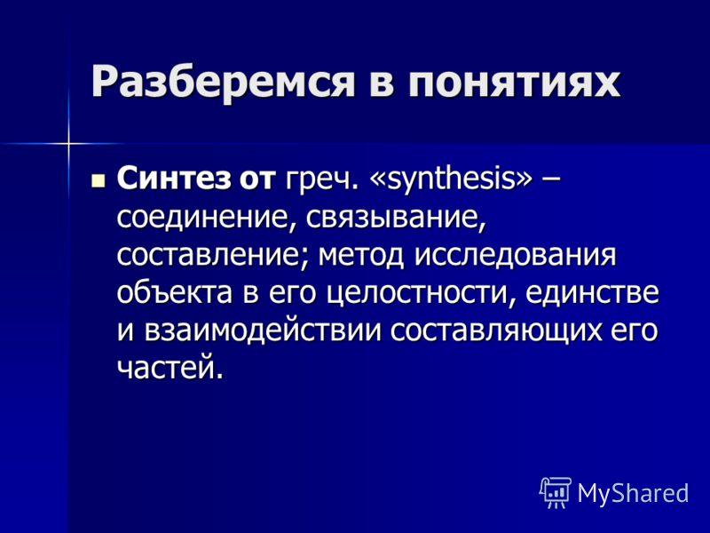 Разберемся в понятиях Синтез от греч. «synthesis» – соединение, связывание, составление; метод исследования объекта в его целостности, единстве и взаимодействии составляющих его частей. Синтез от греч. «synthesis» – соединение, связывание, составлени