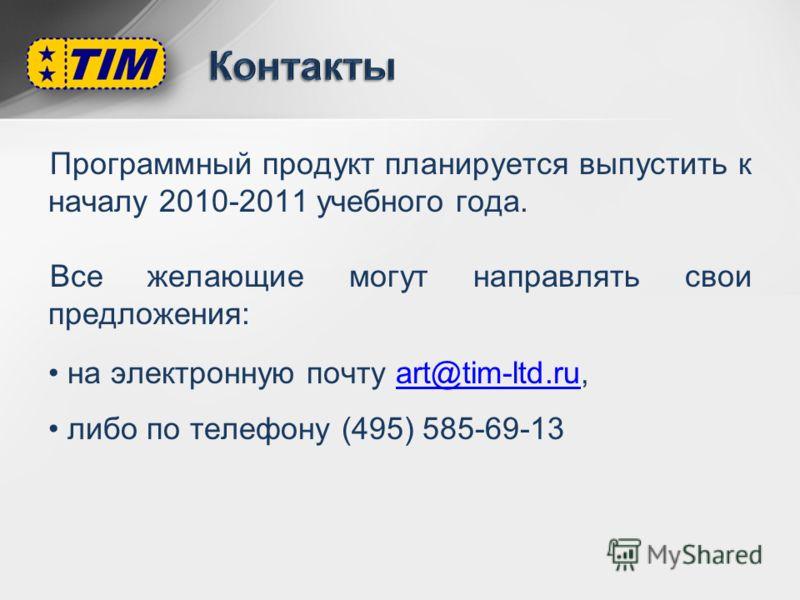 Программный продукт планируется выпустить к началу 2010-2011 учебного года. Все желающие могут направлять свои предложения: на электронную почту art@tim-ltd.ru,art@tim-ltd.ru либо по телефону (495) 585-69-13