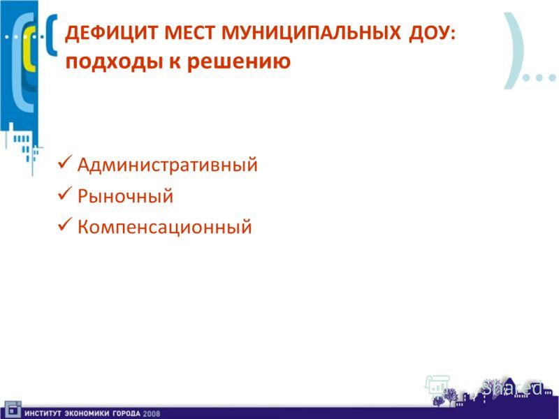 ) ДЕФИЦИТ МЕСТ МУНИЦИПАЛЬНЫХ ДОУ: подходы к решению Административный Рыночный Компенсационный