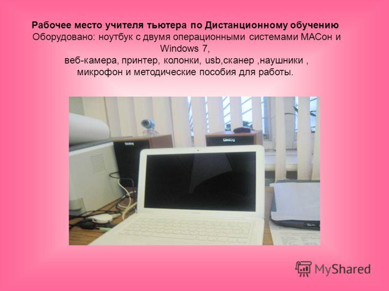 Рабочее место учителя тьютера по Дистанционному обучению Оборудовано: ноутбук с двумя операционными системами МАСон и Windows 7, веб-камера, принтер, колонки, usb,сканер,наушники, микрофон и методические пособия для работы.