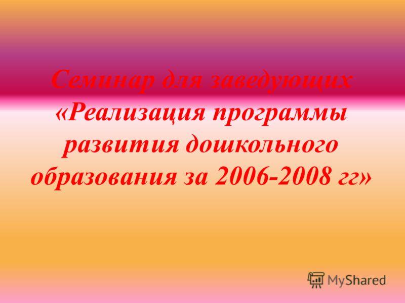 Семинар для заведующих «Реализация программы развития дошкольного образования за 2006-2008 гг»