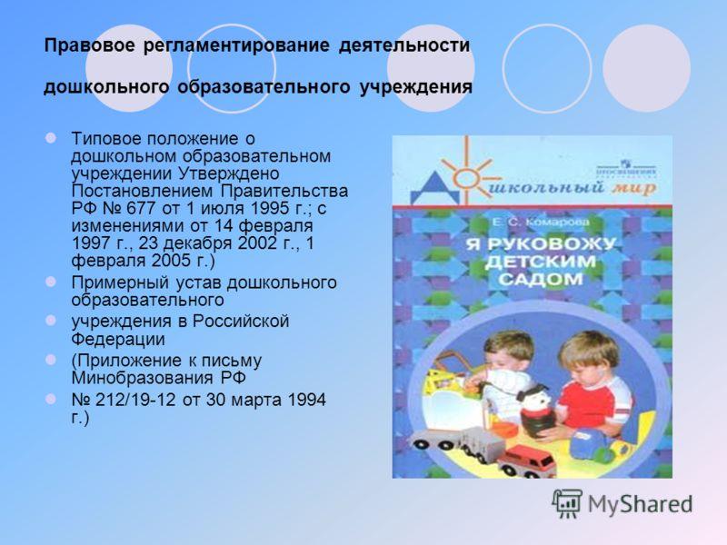 Правовое регламентирование деятельности дошкольного образовательного учреждения Типовое положение о дошкольном образовательном учреждении Утверждено Постановлением Правительства РФ 677 от 1 июля 1995 г.; с изменениями от 14 февраля 1997 г., 23 декабр