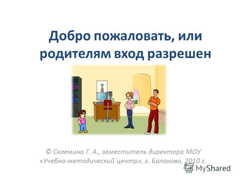 Добро пожаловать, или родителям вход разрешен © Склемина Г. А., заместитель директора МОУ «Учебно-методический центр», г. Балаково, 2010 г.