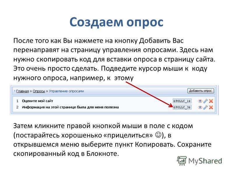 Создаем опрос После того как Вы нажмете на кнопку Добавить Вас перенаправят на страницу управления опросами. Здесь нам нужно скопировать код для вставки опроса в страницу сайта. Это очень просто сделать. Подведите курсор мыши к коду нужного опроса, н
