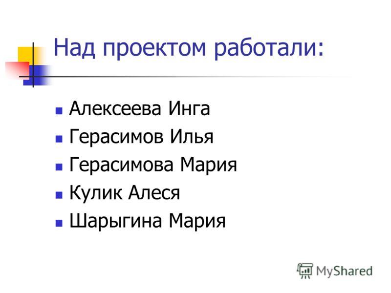 Над проектом работали: Алексеева Инга Герасимов Илья Герасимова Мария Кулик Алеся Шарыгина Мария