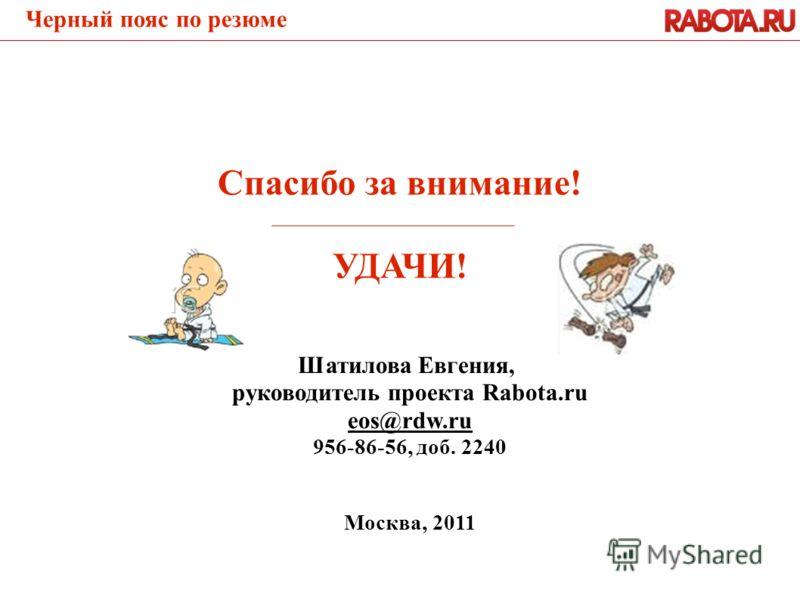 Шатилова Евгения, руководитель проекта Rabota.ru eos@rdw.ru 956-86-56, доб. 2240 Москва, 2011 Спасибо за внимание! УДАЧИ! Черный пояс по резюме