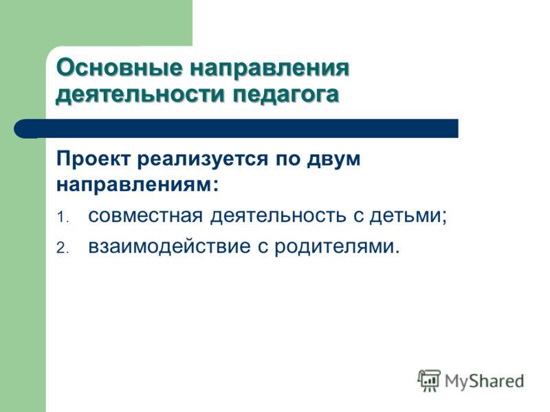 Основные направления деятельности педагога Проект реализуется по двум направлениям: 1. совместная деятельность с детьми; 2. взаимодействие с родителями.