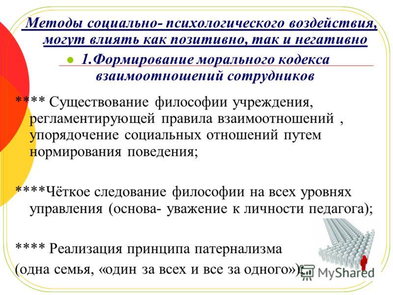 Методы социально- психологического воздействия, могут влиять как позитивно, так и негативно 1.Формирование морального кодекса взаимоотношений сотрудников **** Существование философии учреждения, регламентирующей правила взаимоотношений, упорядочение