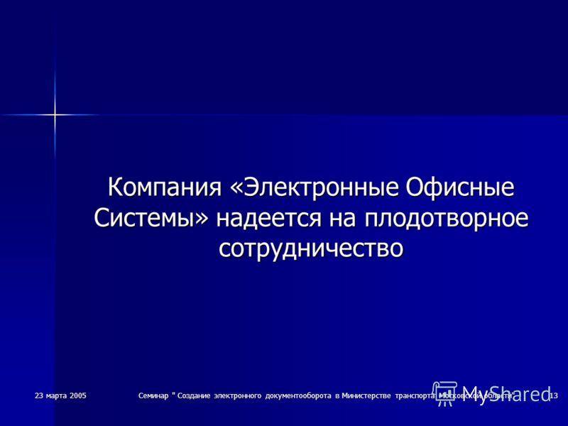 23 марта 2005Семинар  Создание электронного документооборота в Министерстве транспорта Московской области13 Компания «Электронные Офисные Системы» надеется на плодотворное сотрудничество