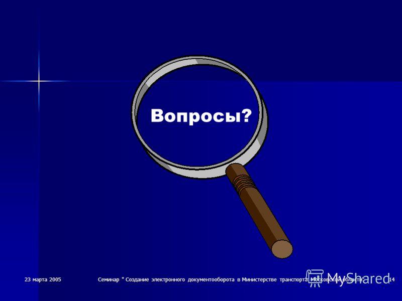 23 марта 2005Семинар  Создание электронного документооборота в Министерстве транспорта Московской области14 Вопросы?