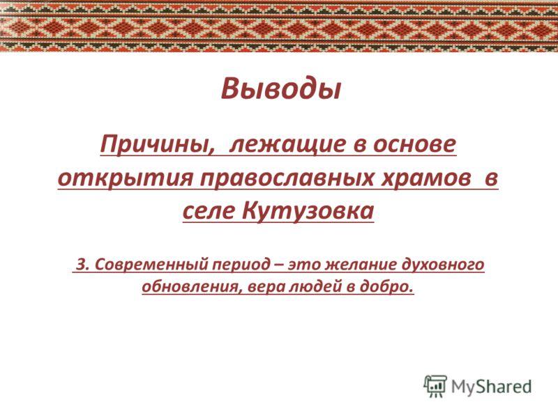 Выводы Причины, лежащие в основе открытия православных храмов в селе Кутузовка 3. Современный период – это желание духовного обновления, вера людей в добро.