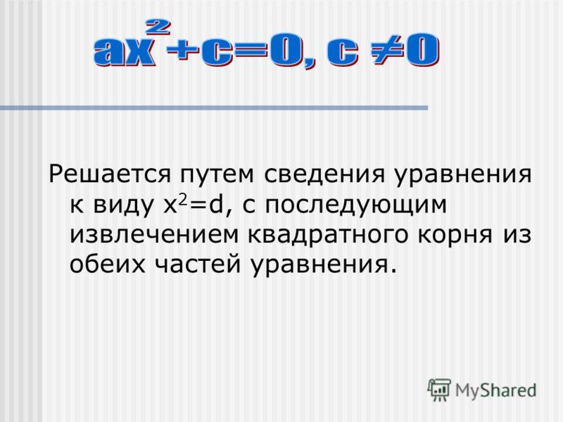Решается путем сведения уравнения к виду х 2 =d, с последующим извлечением квадратного корня из обеих частей уравнения.