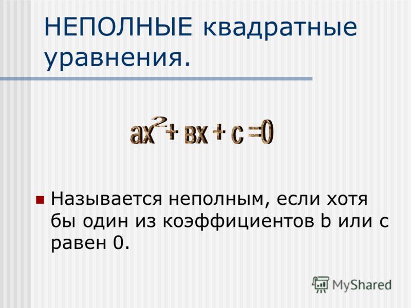 НЕПОЛНЫЕ квадратные уравнения. Называется неполным, если хотя бы один из коэффициентов b или c равен 0.
