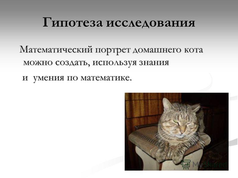 Гипотеза исследования Математический портрет домашнего кота можно создать, используя знания Математический портрет домашнего кота можно создать, используя знания и умения по математике. и умения по математике.