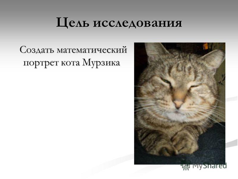 Цель исследования Создать математический портрет кота Мурзика Создать математический портрет кота Мурзика