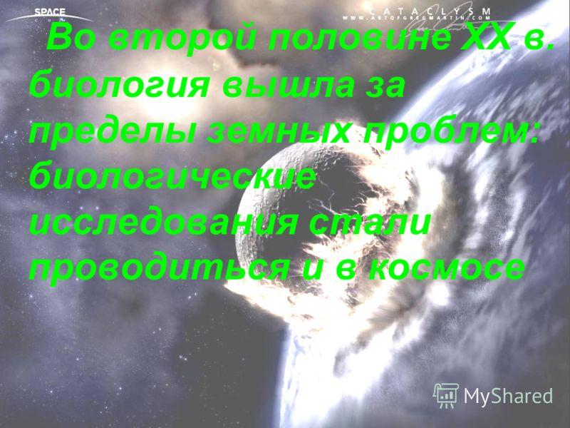 Во второй половине ХХ в. биология вышла за пределы земных проблем: биологические исследования стали проводиться и в космосе