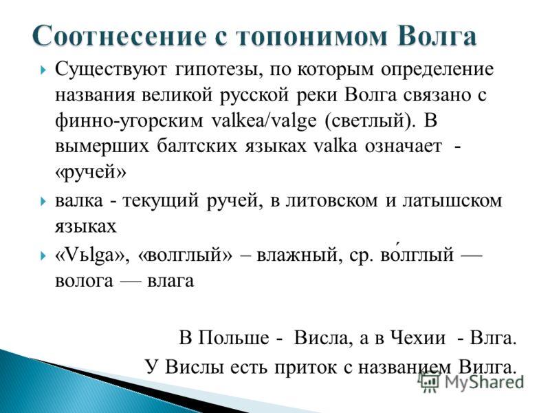 Существуют гипотезы, по которым определение названия великой русской реки Волга связано с финно-угорским valkea/valge (светлый). В вымерших балтских языках valka означает - «ручей» валка - текущий ручей, в литовском и латышском языках «Vьlga», «волгл