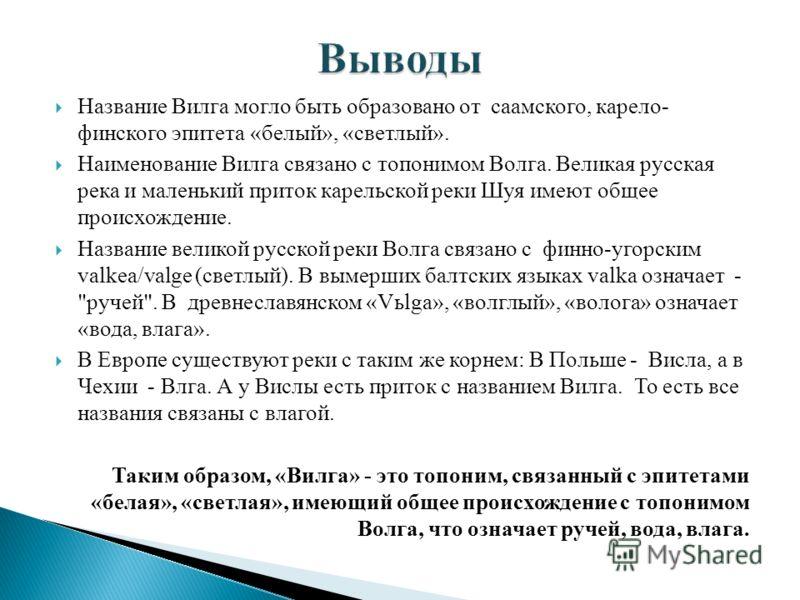 Название Вилга могло быть образовано от саамского, карело- финского эпитета «белый», «светлый». Наименование Вилга связано с топонимом Волга. Великая русская река и маленький приток карельской реки Шуя имеют общее происхождение. Название великой русс