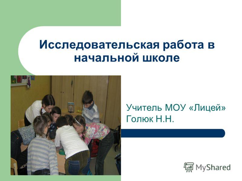 Исследовательская работа в начальной школе Учитель МОУ «Лицей» Голюк Н.Н.