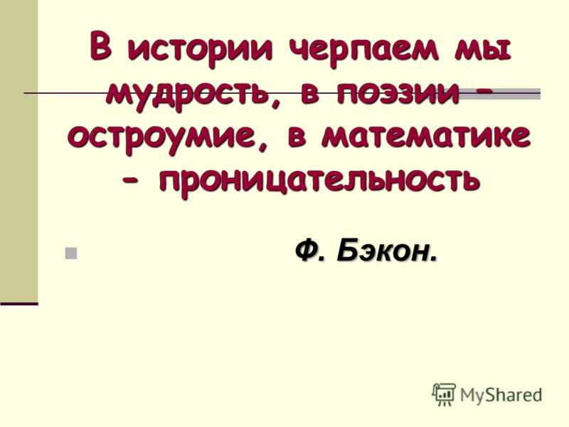 В истории черпаем мы мудрость, в поэзии – остроумие, в математике - проницательность Ф. Бэкон.