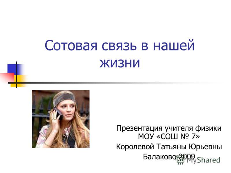 Сотовая связь в нашей жизни Презентация учителя физики МОУ «СОШ 7» Королевой Татьяны Юрьевны Балаково 2009