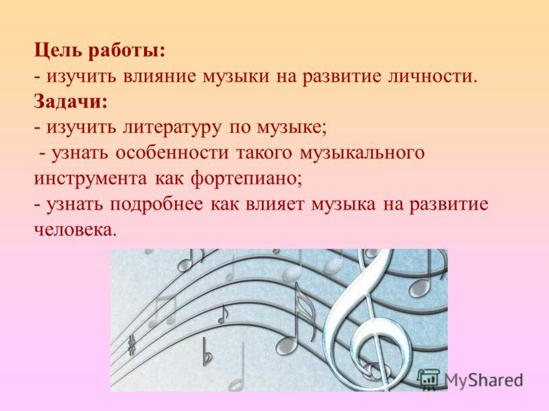 Цель работы: - изучить влияние музыки на развитие личности. Задачи: - изучить литературу по музыке; - узнать особенности такого музыкального инструмента как фортепиано; - узнать подробнее как влияет музыка на развитие человека.