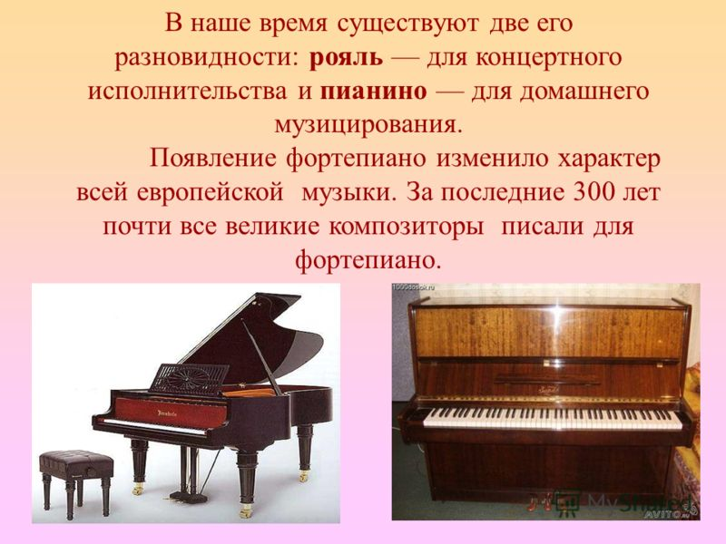 В наше время существуют две его разновидности: рояль для концертного исполнительства и пианино для домашнего музицирования. Появление фортепиано изменило характер всей европейской музыки. За последние 300 лет почти все великие композиторы писали для