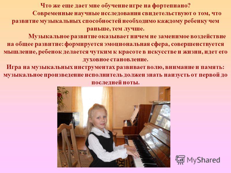 Что же еще дает мне обучение игре на фортепиано? Современные научные исследования свидетельствуют о том, что развитие музыкальных способностей необходимо каждому ребенку чем раньше, тем лучше. Музыкальное развитие оказывает ничем не заменимое воздейс