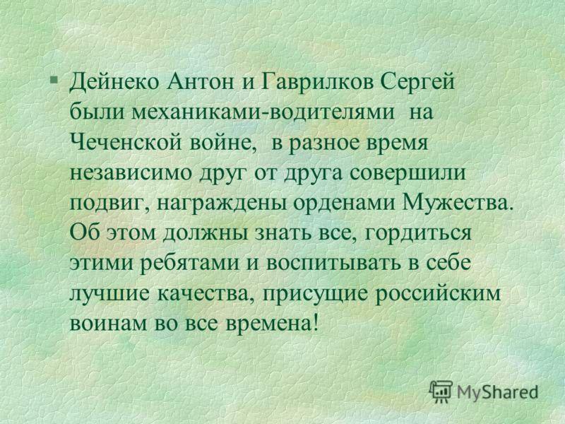 §Дейнеко Антон и Гаврилков Сергей были механиками-водителями на Чеченской войне, в разное время независимо друг от друга совершили подвиг, награждены орденами Мужества. Об этом должны знать все, гордиться этими ребятами и воспитывать в себе лучшие ка