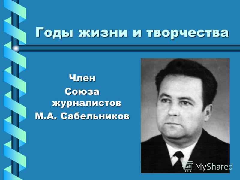 Годы жизни и творчества Член Союза журналистов М.А. Сабельников