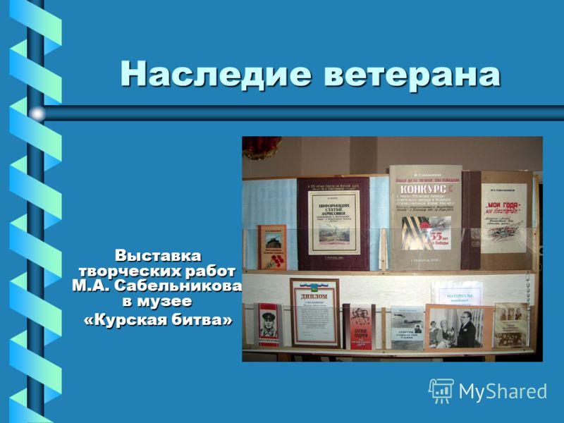 Наследие ветерана Выставка творческих работ М.А. Сабельникова в музее «Курская битва»