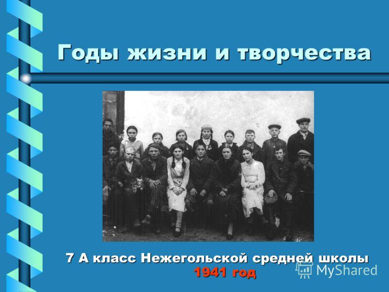 Годы жизни и творчества 7 А класс Нежегольской средней школы 1941 год