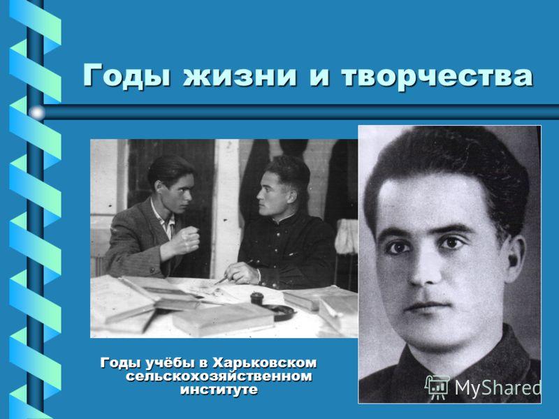 Годы жизни и творчества Годы учёбы в Харьковском сельскохозяйственном институте