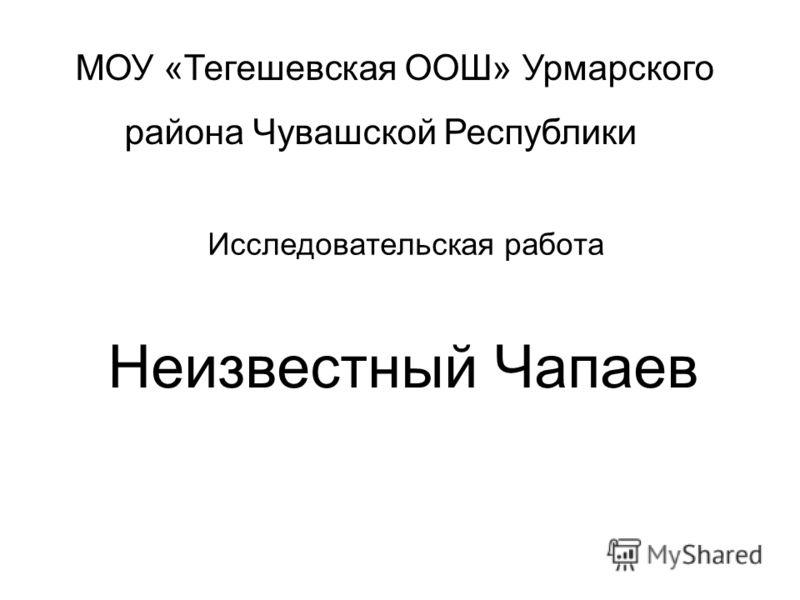 Исследовательская работа Неизвестный Чапаев МОУ «Тегешевская ООШ» Урмарского района Чувашской Республики