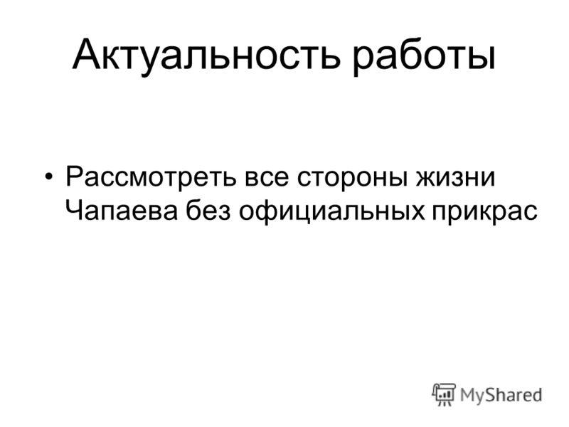 Актуальность работы Рассмотреть все стороны жизни Чапаева без официальных прикрас