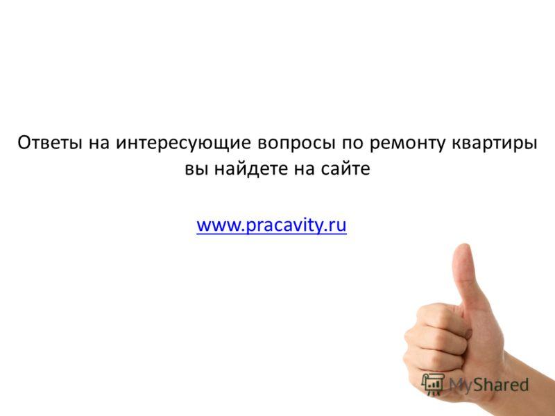 Ответы на интересующие вопросы по ремонту квартиры вы найдете на сайте www.pracavity.ru