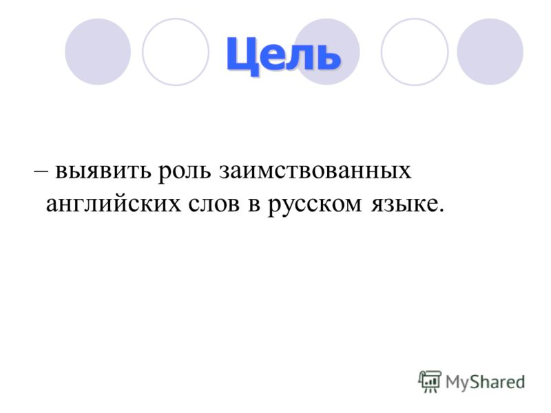 – выявить роль заимствованных английских слов в русском языке.