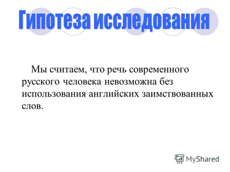 Мы считаем, что речь современного русского человека невозможна без использования английских заимствованных слов.