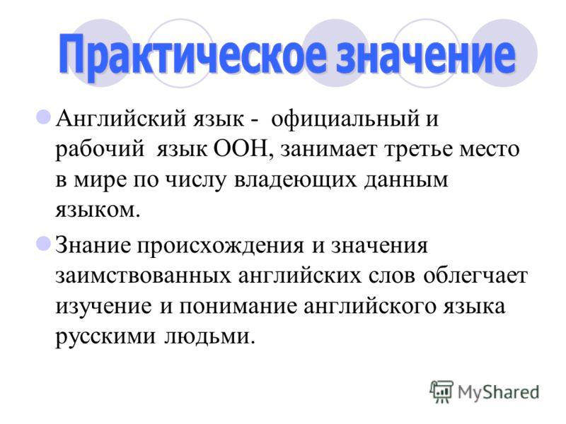 Английский язык - официальный и рабочий язык ООН, занимает третье место в мире по числу владеющих данным языком. Знание происхождения и значения заимствованных английских слов облегчает изучение и понимание английского языка русскими людьми.
