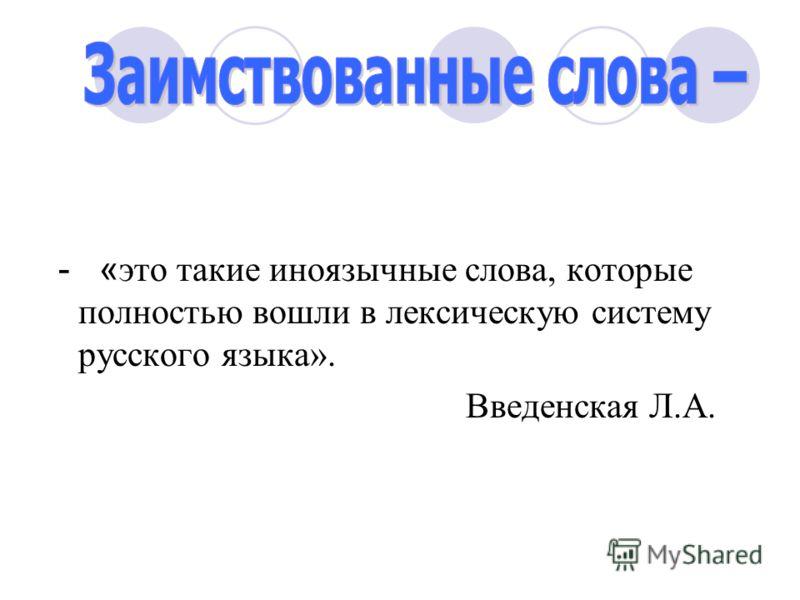 - « это такие иноязычные слова, которые полностью вошли в лексическую систему русского языка». Введенская Л.А.