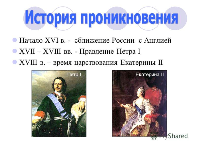 Начало ХVI в. - сближение России с Англией ХVII – ХVIII вв. - Правление Петра I ХVIII в. – время царствования Екатерины II Петр I Екатерина II