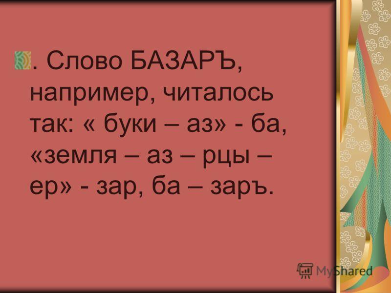 . Слово БАЗАРЪ, например, читалось так: « буки – аз» - ба, «земля – аз – рцы – ер» - зар, ба – заръ.