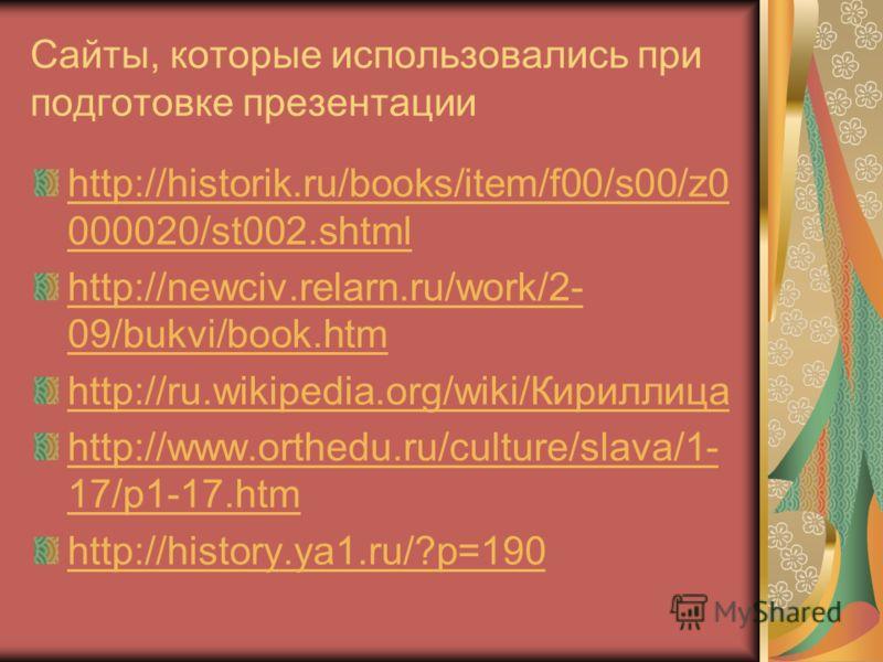 http://historik.ru/books/item/f00/s00/z0 000020/st002.shtml http://newciv.relarn.ru/work/2- 09/bukvi/book.htm http://ru.wikipedia.org/wiki/Кириллица http://www.orthedu.ru/culture/slava/1- 17/p1-17.htm http://history.ya1.ru/?p=190 Сайты, которые испол