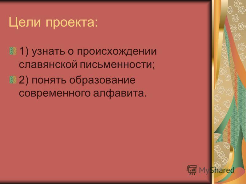 Цели проекта: 1) узнать о происхождении славянской письменности; 2) понять образование современного алфавита.
