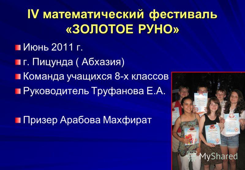 IV математический фестиваль «ЗОЛОТОЕ РУНО» Июнь 2011 г. г. Пицунда ( Абхазия) Команда учащихся 8-х классов Руководитель Труфанова Е.А. Призер Арабова Махфират