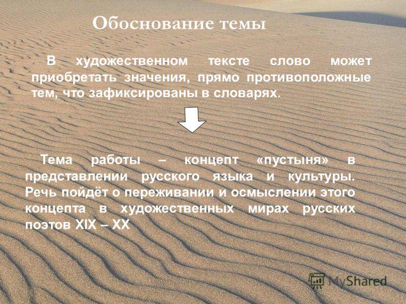 Обоснование темы В художественном тексте слово может приобретать значения, прямо противоположные тем, что зафиксированы в словарях. Тема работы – концепт «пустыня» в представлении русского языка и культуры. Речь пойдёт о переживании и осмыслении этог