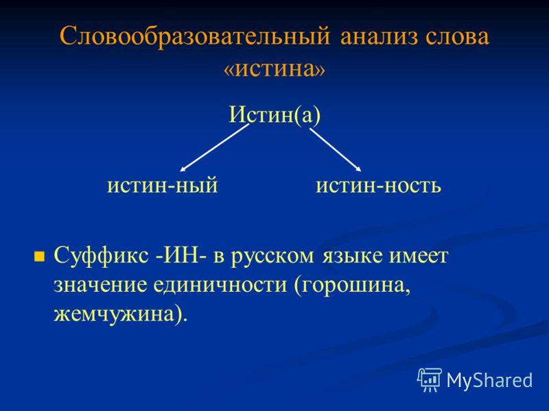 Словообразовательный анализ слова « истина » Истин(а) истин-ный истин-ность Суффикс -ИН- в русском языке имеет значение единичности (горошина, жемчужина).